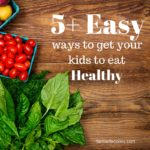 5+ Easy Ways to get Your Kids to Eat Healthy